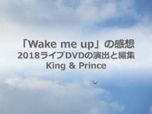 キンプリの2018ライブDVDの演出と編集の完成度。「Wake me up」の感想